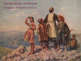 Наш верный друг, поэт могучий, Ты будешь вечно жить КОСТА!
