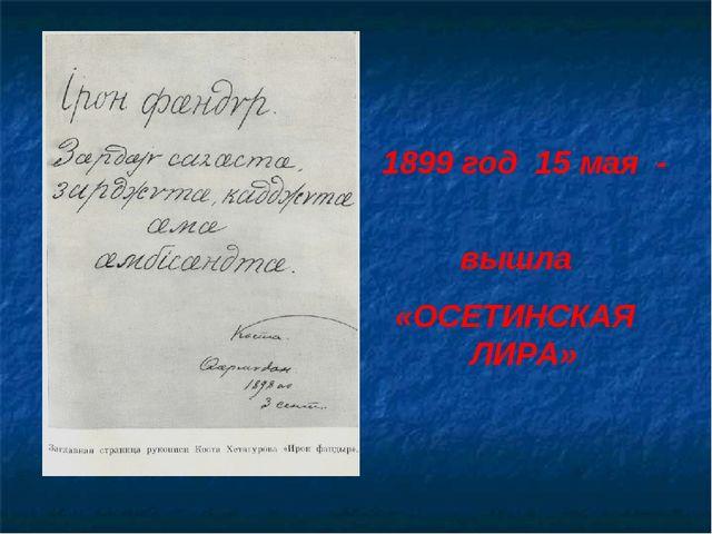1899 год 15 мая - вышла «ОСЕТИНСКАЯ ЛИРА»