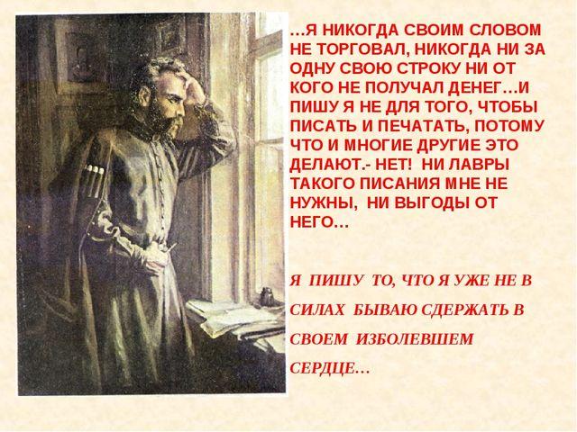 …Я НИКОГДА СВОИМ СЛОВОМ НЕ ТОРГОВАЛ, НИКОГДА НИ ЗА ОДНУ СВОЮ СТРОКУ НИ ОТ КОГ...