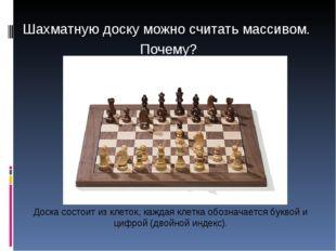 Шахматную доску можно считать массивом. Почему? Доска состоит из клеток, кажд
