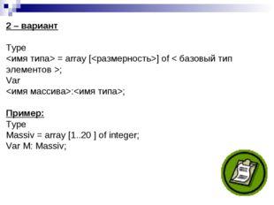 2 – вариант Type  = array [] of < базовый тип элементов >; Var :; Пример: Typ