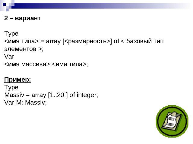 2 – вариант Type  = array [] of < базовый тип элементов >; Var :; Пример: Typ...