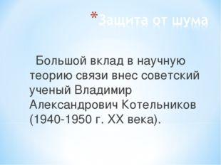 Большой вклад в научную теорию связи внес советский ученый Владимир Александр