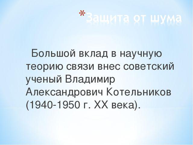 Большой вклад в научную теорию связи внес советский ученый Владимир Александр...