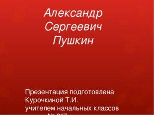 Александр Сергеевич Пушкин Презентация подготовлена Курочкиной Т.И. учителем