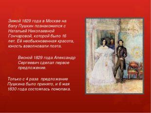 Зимой 1829 года в Москве на балу Пушкин познакомился с Натальей Николаевной