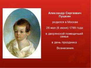 Александр Сергеевич Пушкин родился в Москве 26 мая (6 июня) 1799 года в двор