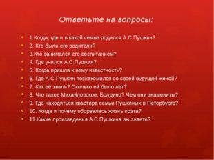Ответьте на вопросы: 1.Когда, где и в какой семье родился А.С.Пушкин? 2. Кто