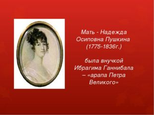 Мать - Надежда Осиповна Пушкина (1775-1836г.) была внучкой Ибрагима Ганнибал