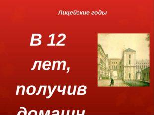 Лицейские годы В 12 лет, получив домашнее образование и воспитание, Александр