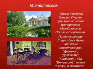 Михайловское После тяжелой болезни Пушкин приезжал в имение матери село Михай