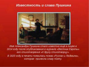 Имя Александра Пушкина стало известно ещё в лицее в 1814 году после опубликов