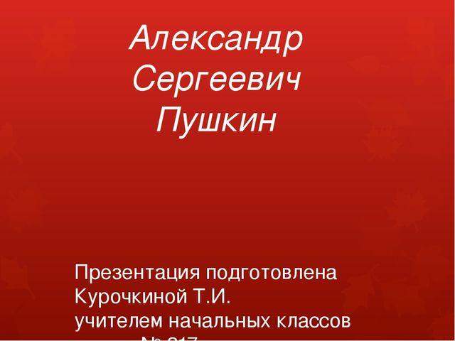 Александр Сергеевич Пушкин Презентация подготовлена Курочкиной Т.И. учителем...