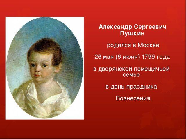 Александр Сергеевич Пушкин родился в Москве 26 мая (6 июня) 1799 года в двор...