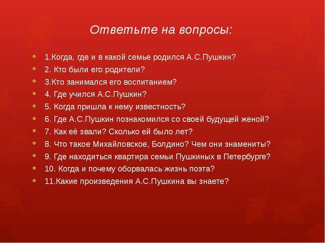 Ответьте на вопросы: 1.Когда, где и в какой семье родился А.С.Пушкин? 2. Кто...