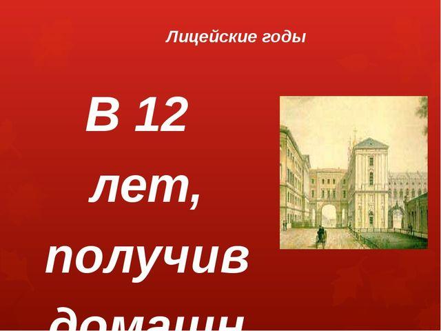 Лицейские годы В 12 лет, получив домашнее образование и воспитание, Александр...
