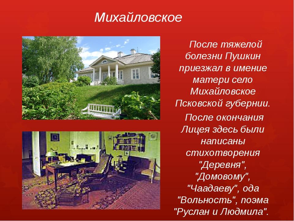 Михайловское После тяжелой болезни Пушкин приезжал в имение матери село Михай...