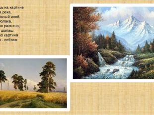 Если видишь на картине Нарисована река, Или ель и белый иней, Или сад и облак