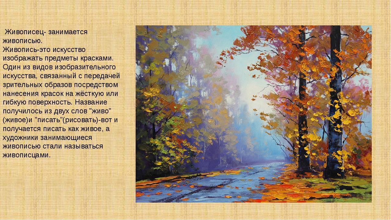Живописец- занимается живописью. Живопись-это искусство изображать предметы...