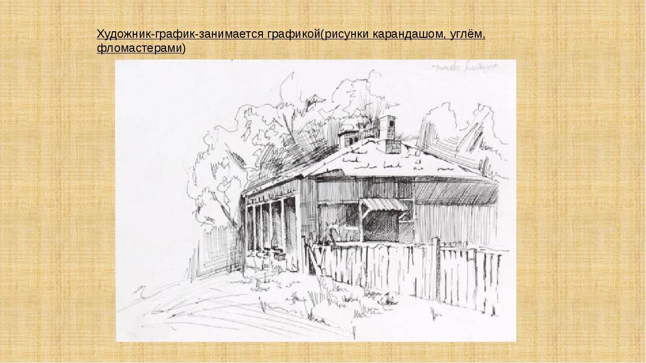 Художник-график-занимается графикой(рисунки карандашом, углём, фломастерами)