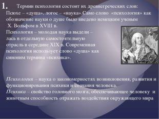 1. Термин психология состоит их древнегреческих слов: Псюхе – «душа», логос –