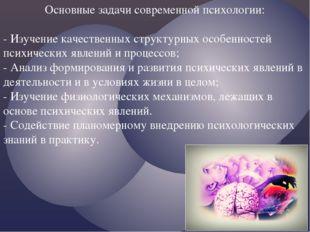 Основные задачи современной психологии: - Изучение качественных структурных о