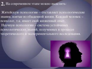 2. На современном этапе можно выделить: Житейскую психологию – составляет пси