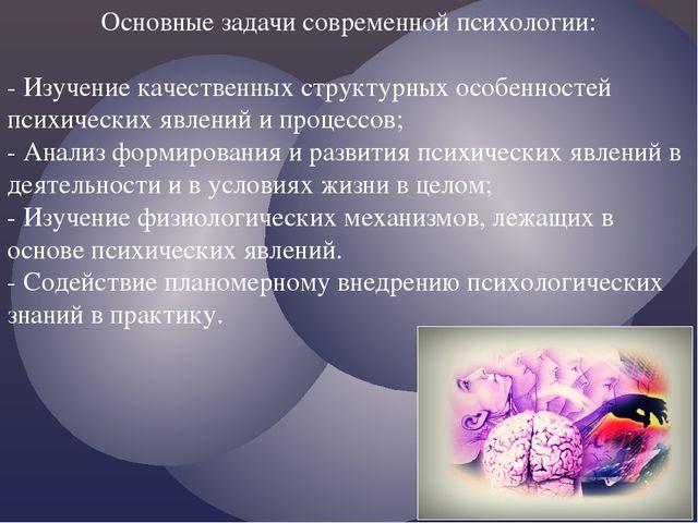 Основные задачи современной психологии: - Изучение качественных структурных о...