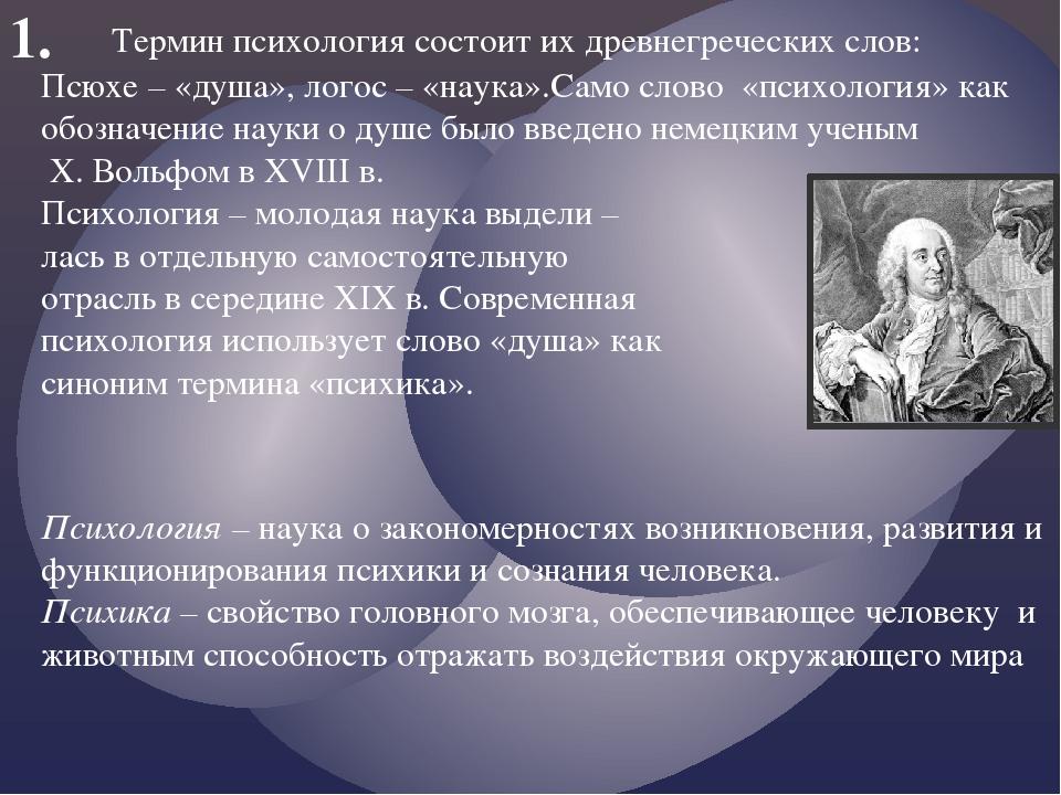 1. Термин психология состоит их древнегреческих слов: Псюхе – «душа», логос –...