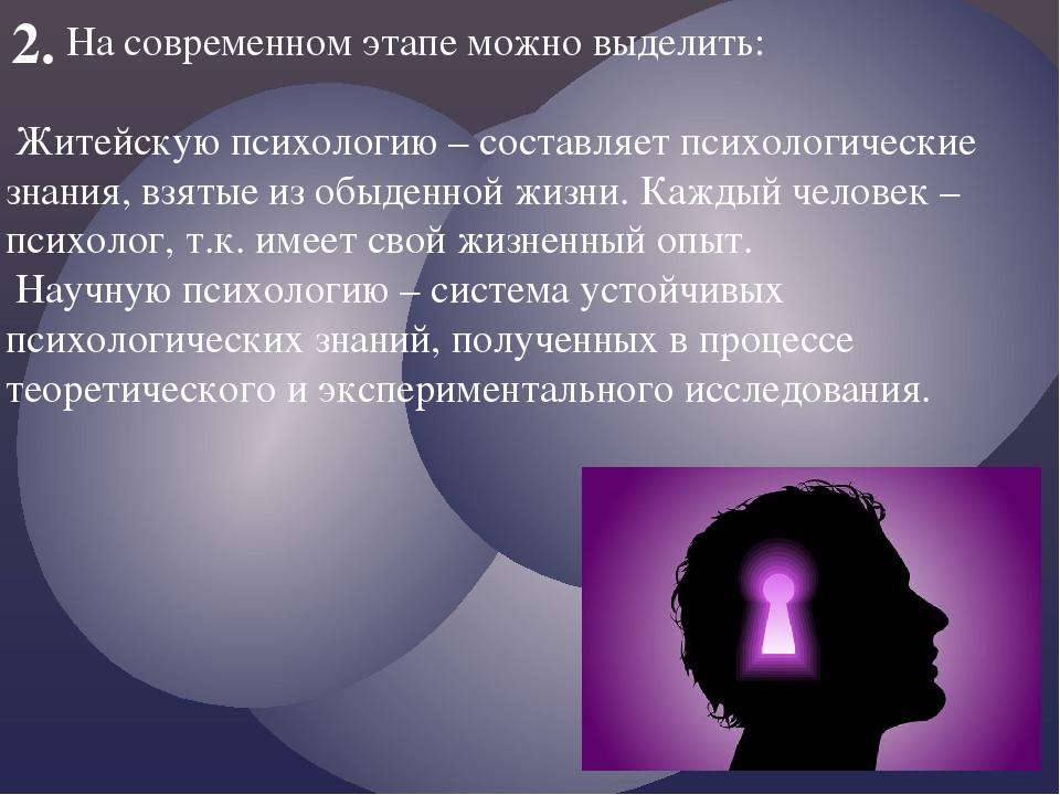 2. На современном этапе можно выделить: Житейскую психологию – составляет пси...