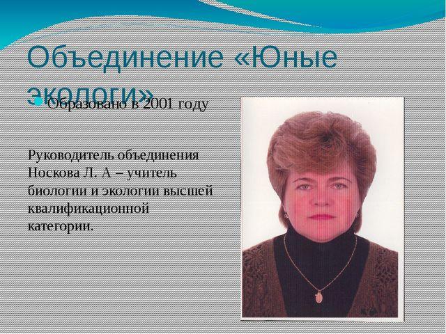 Объединение «Юные экологи» Образовано в 2001 году Руководитель объединения Но...