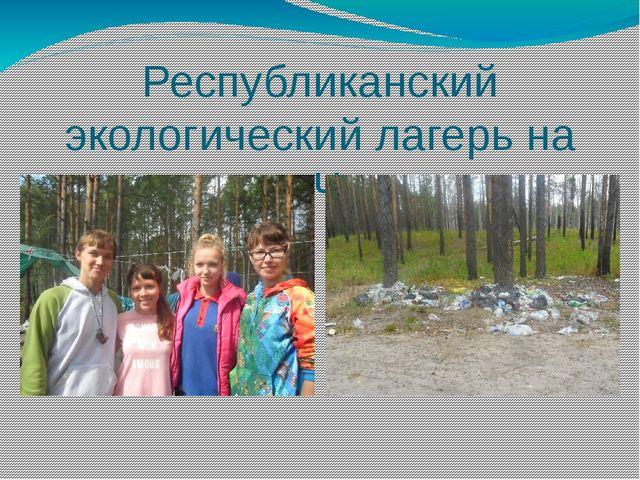 Республиканский экологический лагерь на озере Чуркан