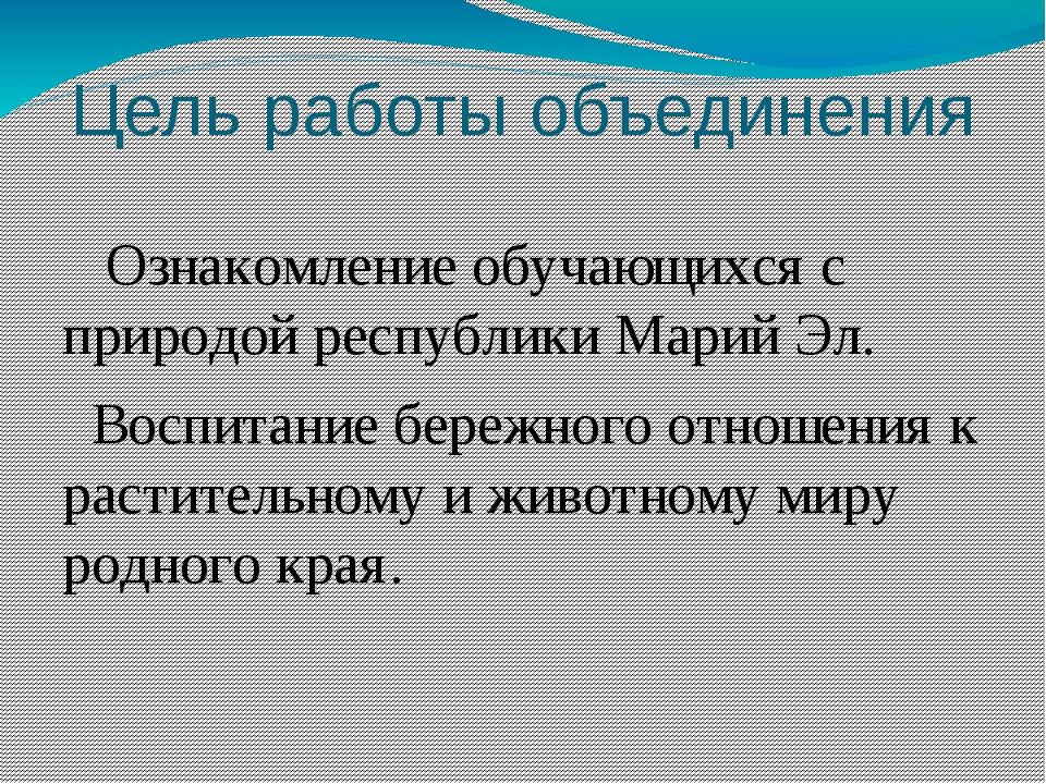 Цель работы объединения Ознакомление обучающихся с природой республики Марий...