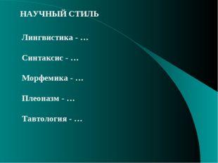 НАУЧНЫЙ СТИЛЬ Лингвистика - … Синтаксис - … Морфемика - … Плеоназм - … Тавтол