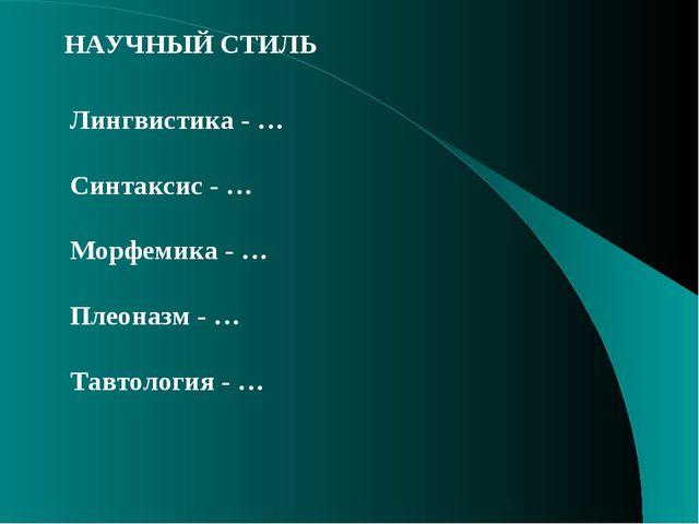 НАУЧНЫЙ СТИЛЬ Лингвистика - … Синтаксис - … Морфемика - … Плеоназм - … Тавтол...
