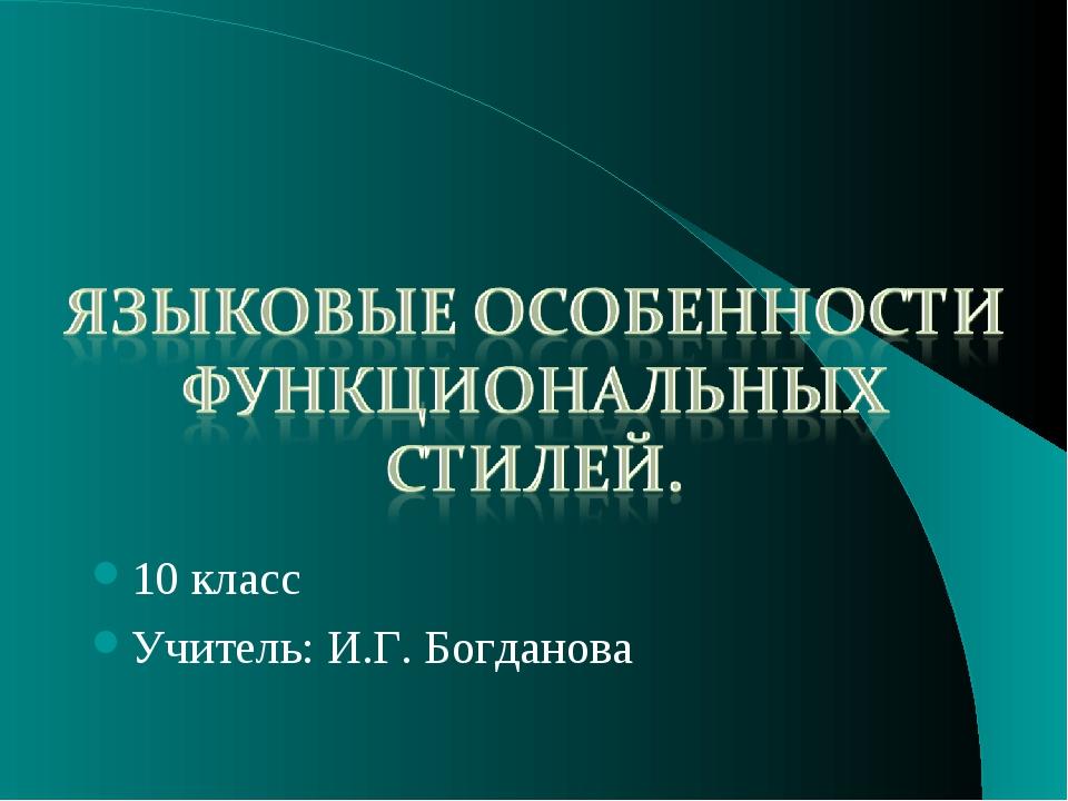 10 класс Учитель: И.Г. Богданова