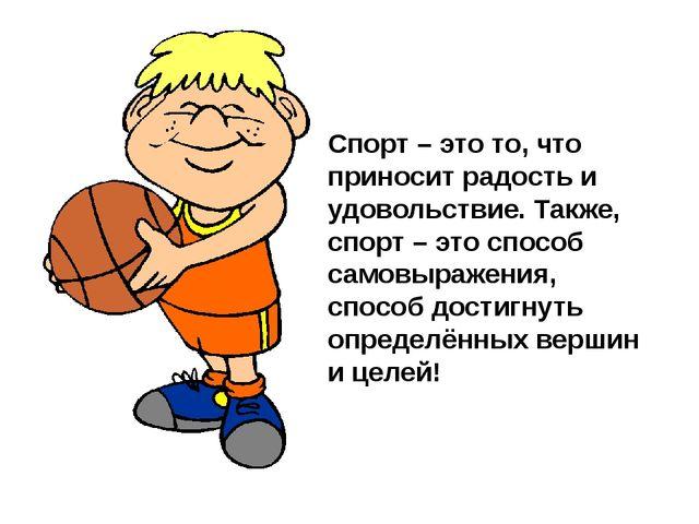 Спорт – это то, что приносит радость и удовольствие. Также, спорт – это спосо...