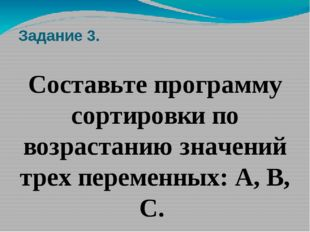 Задание 3. Составьте программу сортировки по возрастанию значений трех переме