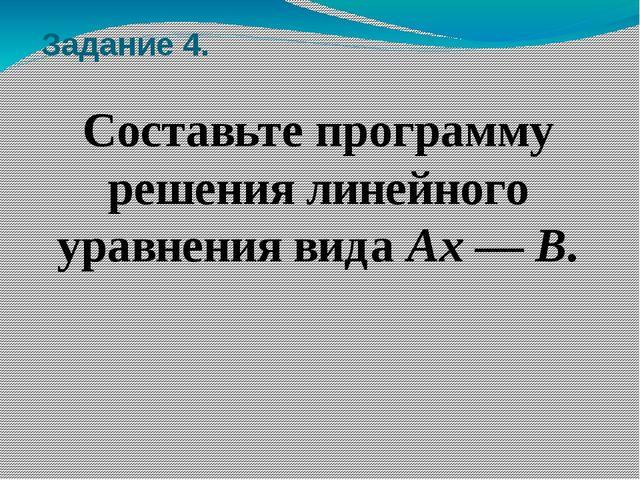 Задание 4. Составьте программу решения линейного уравнения вида Ах — В.