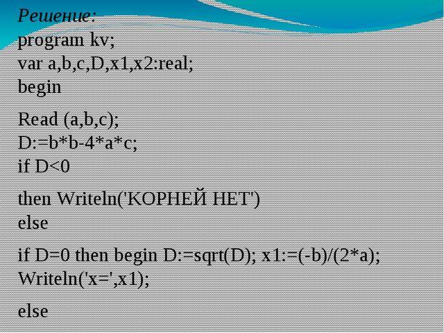 Решение: program kv; var a,b,c,D,x1,x2:real; begin Read (a,b,c); D:=b*b-4*a*c...