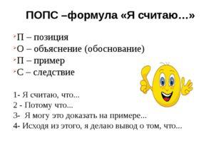 ПОПС –формула «Я считаю…» П – позиция О – объяснение (обоснование) П – пример