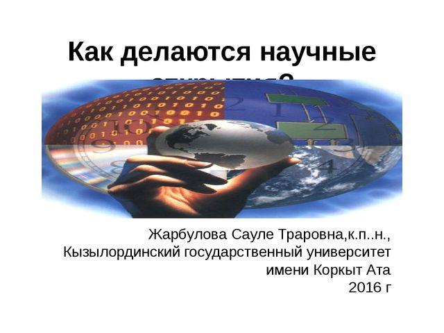 Как делаются научные открытия? Жарбулова Сауле Траровна,к.п..н., Кызылординск...