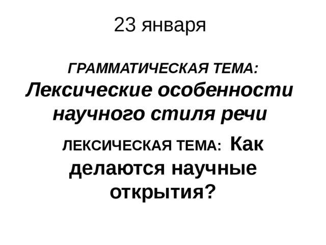 23 января ГРАММАТИЧЕСКАЯ ТЕМА: Лексические особенности научного стиля речи ЛЕ...
