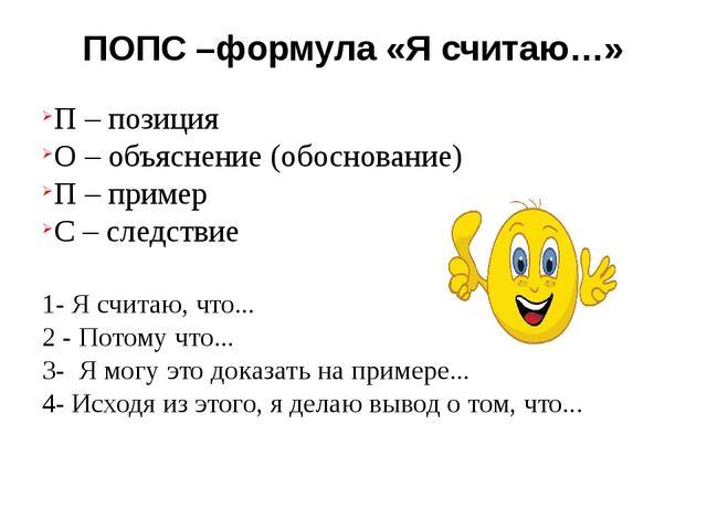 ПОПС –формула «Я считаю…» П – позиция О – объяснение (обоснование) П – пример...