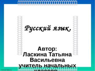 Русский язык. Автор: Ласкина Татьяна Васильевна учитель начальных классов МКО