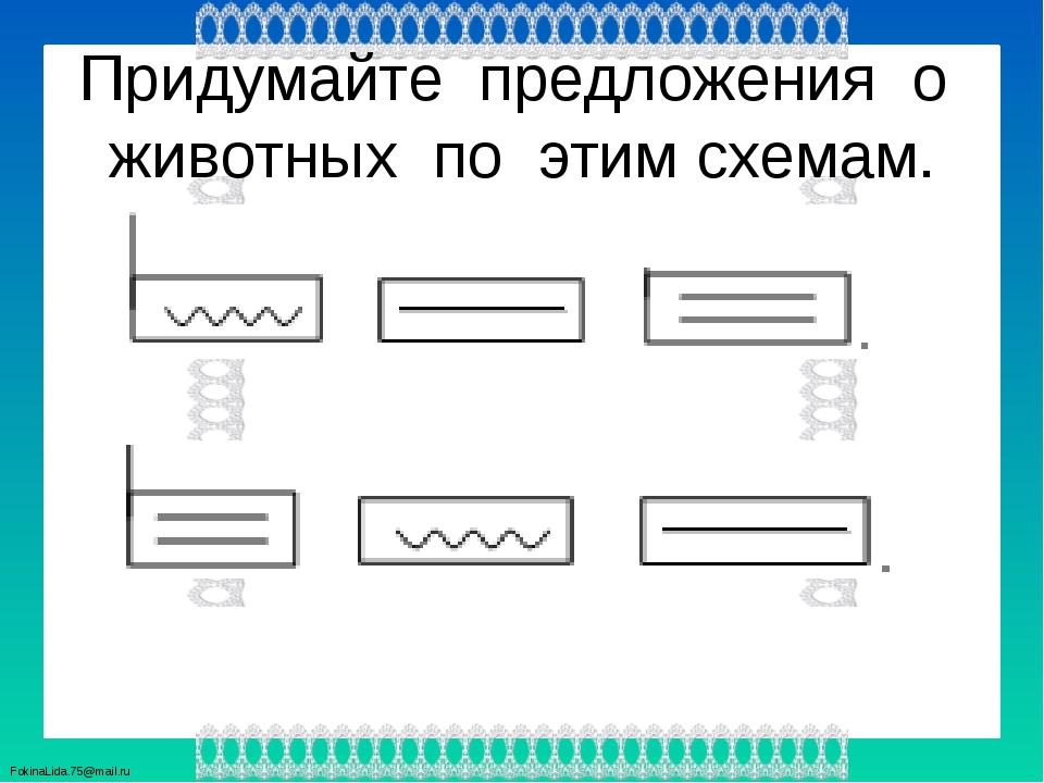 Придумайте предложения о животных по этим схемам. FokinaLida.75@mail.ru