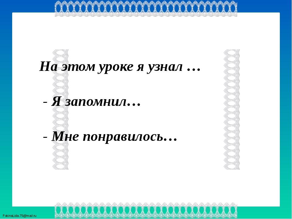 На этом уроке я узнал … - Я запомнил… - Мне понравилось… FokinaLida.75@mail.ru