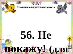 Раздел 1. Этюды на выразительность жеста. 56. Не покажу! (для детей 5 - 6 лет