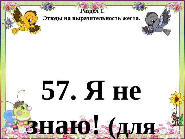 Раздел 1. Этюды на выразительность жеста. 57. Я не знаю! (для детей 6 - 7 лет...