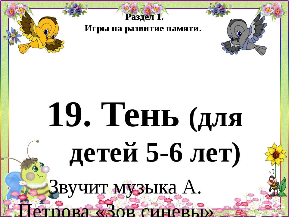 Раздел 1. Игры на развитие памяти. 19. Тень (для детей 5-6 лет) Звучит музыка...